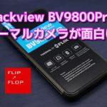 BlackviewのフラッグシップBV9800Proはサーマルカメラが面白い!