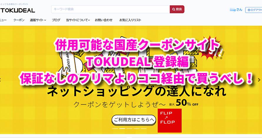 併用可能な国産クーポンサイト TOKUDEAL 登録編 保証なしのフリマより、ココ経由で買うべし!