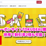 クーポンサイトTOKUDEAL購入編!クーポン併用で割引率2倍も可能!